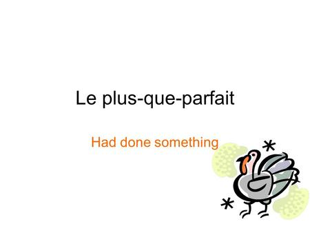 Le plus-que-parfait Had done something. La formation Take the imparfait of avoir and être and add a past participle! avais avions avais aviez cherché