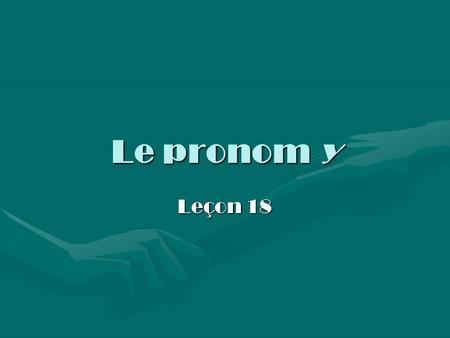 Le pronom y Leçon 18. Examples Notice the use of the pronoun y in the following sentences:Notice the use of the pronoun y in the following sentences: