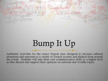 Bump It Up Authentic Activities for the senior French class designed to increase cultural awareness and exposure to a variety of French accents and dialects.