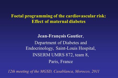 Foetal programming of the cardiovascular risk: Effect of maternal diabetes 12th meeting of the MGSD, Casablanca, Morocco, 2011 Jean-François Gautier, Department.