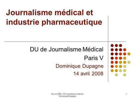 14 avril 2008 - DU journalisme médical - Dominique Dupagne 1 Journalisme médical et industrie pharmaceutique DU de Journalisme Médical Paris V Dominique.
