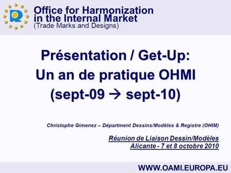 Office for Harmonization in the Internal Market (Trade Marks and Designs) WWW.OAMI.EUROPA.EU Présentation / Get-Up: Un an de pratique OHMI (sept-09 sept-10)