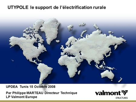 Presented by UTYPOLE le support de lélectrification rurale UPDEA Tunis 15 Octobre 2008 Par Philippe MARTEAU Directeur Technique LP Valmont Europe.