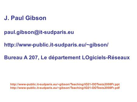 J. Paul Gibson paul.gibson@it-sudparis.eu http://www-public.it-sudparis.eu/~gibson/ Bureau A 207, Le département LOgiciels-Réseaux http://www-public.it-sudparis.eu/~gibson/Teaching/IO21-OOTests2008Fr.ppt.