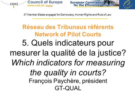 Réseau des Tribunaux référents Network of Pilot Courts 5. Quels indicateurs pour mesurer la qualité de la justice? Which indicators for measuring the quality.