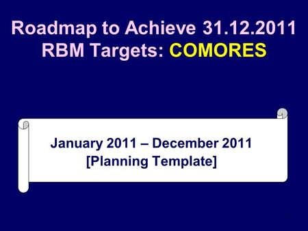 1 Roadmap to Achieve 31.12.2011 RBM Targets: COMORES January 2011 – December 2011 [Planning Template]