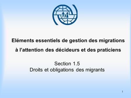 1 Eléments essentiels de gestion des migrations à lattention des décideurs et des praticiens Section 1.5 Droits et obligations des migrants.