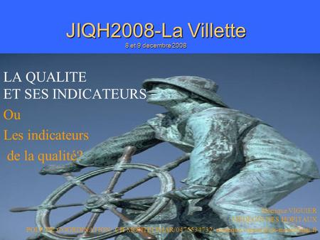 JIQH2008/M VIGUIER JIQH2008-La Villette 8 et 9 decembre 2008 LA QUALITE ET SES INDICATEURS Ou Les indicateurs de la qualité? Monique VIGUIER MEDECIN DES.