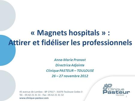 Anne-Marie Pronost Directrice Adjointe Clinique PASTEUR – TOULOUSE 26 – 27 novembre 2012 1 « Magnets hospitals » : Attirer et fidéliser les professionnels.