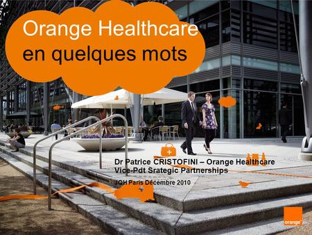 Orange Healthcare en quelques mots Dr Patrice CRISTOFINI – Orange Healthcare Vice-Pdt Srategic Partnerships JQH Paris Décembre 2010.