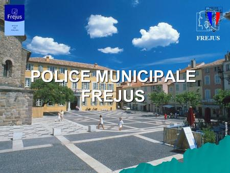 POLICE MUNICIPALE FREJUS. PRESENTATION GENERALE 1) Effectif 1) Moyens 2) Missions.