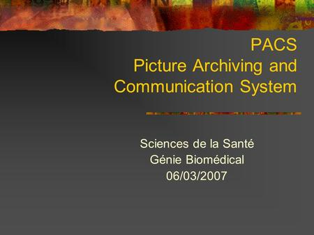 PACS Picture Archiving and Communication System Sciences de la Santé Génie Biomédical 06/03/2007.