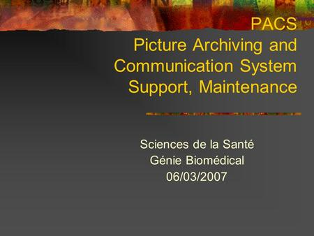 PACS Picture Archiving and Communication System Support, Maintenance Sciences de la Santé Génie Biomédical 06/03/2007.