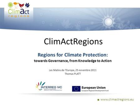 Www.climactregions.eu ClimActRegions Regions for Climate Protection: towards Governance, from Knowledge to Action Les Matins de lEurope, 25 novembre 2011.