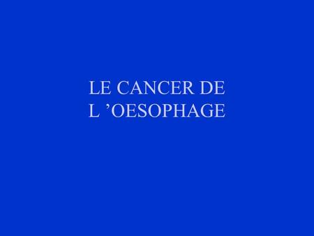 LE CANCER DE L OESOPHAGE. I- INTRODUCTION 15% des cancers digestifs Très mauvais pronostic: 5% survie à 5 ans Diagnostic: fibroscopie digestive + biopsies.