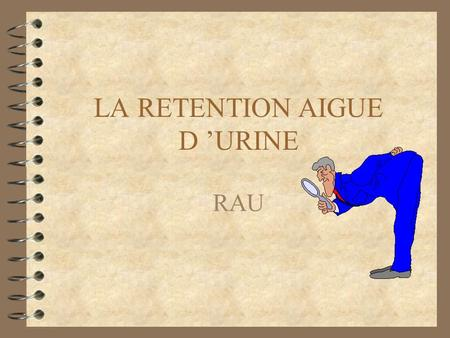 LA RETENTION AIGUE D URINE RAU. C est une urgence EXTREMEMENT FREQUENTE.