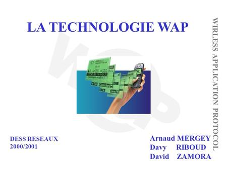 LA TECHNOLOGIE WAP WIRLESS APPLICATION PROTOCOL Arnaud MERGEY Davy RIBOUD David ZAMORA DESS RESEAUX 2000/2001.