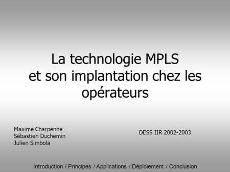 Introduction / Principes / Applications / Déploiement / Conclusion La technologie MPLS et son implantation chez les opérateurs Maxime Charpenne Sébastien.