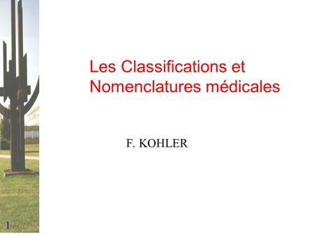 1 Les Classifications et Nomenclatures médicales F. KOHLER.