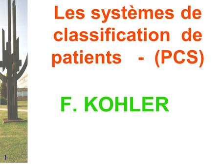 1 Les systèmes de classification de patients - (PCS) F. KOHLER.