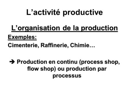 Lactivité productive Lorganisation de la production Exemples: Cimenterie, Raffinerie, Chimie… Production en continu (process shop, flow shop) ou production.