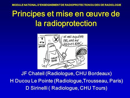 Principes et mise en œuvre de la radioprotection JF Chateil (Radiologue, CHU Bordeaux) H Ducou Le Pointe (Radiologue,Trousseau, Paris) D Sirinelli ( Radiologue,