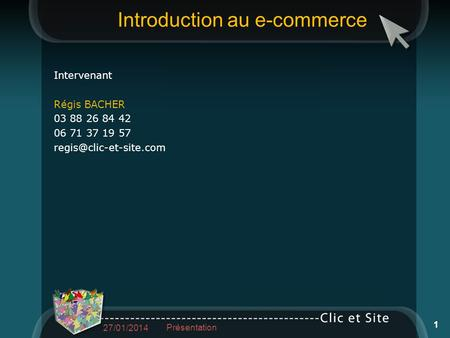 Introduction au e-commerce Intervenant Régis BACHER 03 88 26 84 42 06 71 37 19 57 27/01/2014 Présentation 1.
