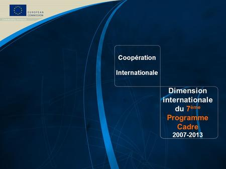 Coopération Internationale Dimension internationale du 7 ème Programme Cadre 2007-2013.