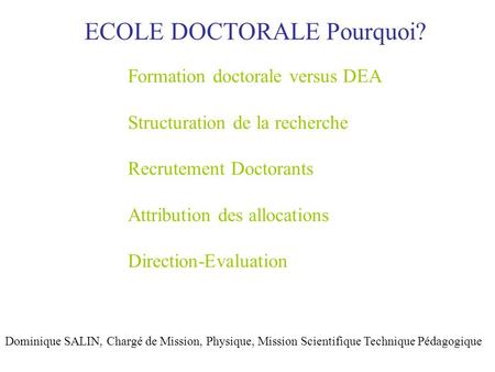 ECOLE DOCTORALE Pourquoi? Dominique SALIN, Chargé de Mission, Physique, Mission Scientifique Technique Pédagogique Formation doctorale versus DEA Structuration.