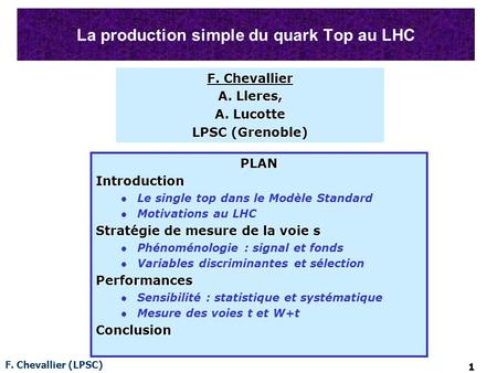F. Chevallier (LPSC) 1 La production simple du quark Top au LHC PLANIntroduction Le single top dans le Modèle Standard Motivations au LHC Stratégie de.