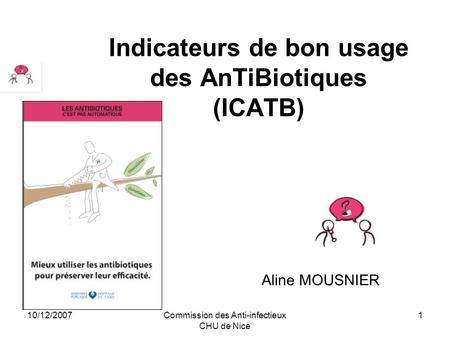 10/12/2007Commission des Anti-infectieux CHU de Nice 1 Indicateurs de bon usage des AnTiBiotiques (ICATB) Aline MOUSNIER.
