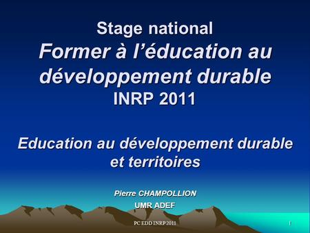 1PC EDD INRP 2011 Stage national Former à léducation au développement durable INRP 2011 Education au développement durable et territoires Stage national.
