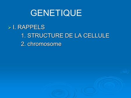 GENETIQUE I. RAPPELS 1. STRUCTURE DE LA CELLULE 2. chromosome.