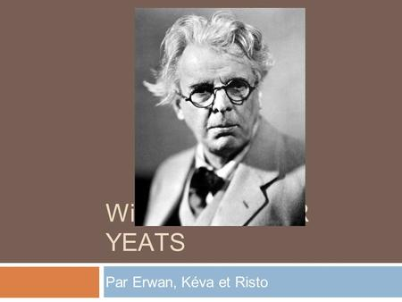 WiLLIAM BUTLER YEATS Par Erwan, Kéva et Risto.