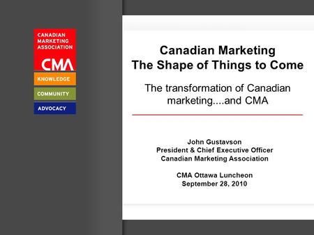 Canadian Marketing The Shape of Things to Come The transformation of Canadian marketing....and CMA John Gustavson President & Chief Executive Officer Canadian.