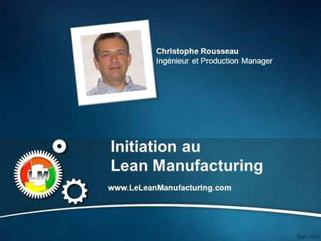 Initiation au Lean Manufacturing www.LeLeanManufacturing.com Christophe Rousseau Ingénieur et Production Manager.
