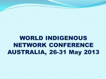 WORLD INDIGENOUS NETWORK CONFERENCE AUSTRALIA, 26-31 May 2013 1.