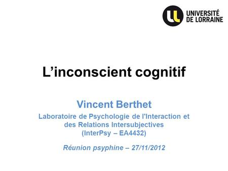 Linconscient cognitif Vincent Berthet Laboratoire de Psychologie de l'Interaction et des Relations Intersubjectives (InterPsy – EA4432) Réunion psyphine.