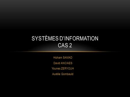 Hicham SAMAD David ANCIAES Younes ZERYOUH Aurélie Gombauld SYSTÈMES DINFORMATION CAS 2.