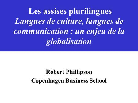Les assises plurilingues Langues de culture, langues de communication : un enjeu de la globalisation Robert Phillipson Copenhagen Business School.