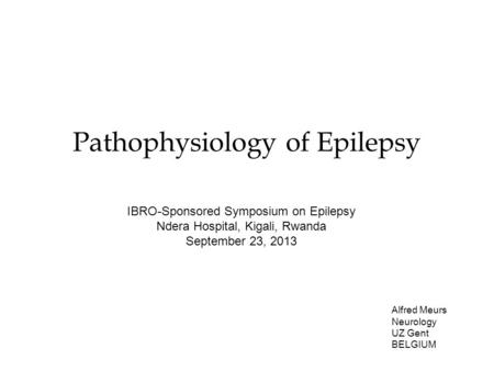 Pathophysiology of Epilepsy Alfred Meurs Neurology UZ Gent BELGIUM IBRO-Sponsored Symposium on Epilepsy Ndera Hospital, Kigali, Rwanda September 23, 2013.