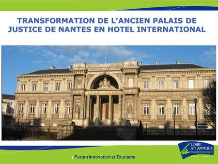 | Forum Innovation et Tourisme TRANSFORMATION DE LANCIEN PALAIS DE JUSTICE DE NANTES EN HOTEL INTERNATIONAL.