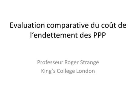 Evaluation comparative du coût de lendettement des PPP Professeur Roger Strange Kings College London.