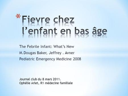 The Febrile Infant: Whats New M.Dougas Baker, Jeffrey. Avner Pediatric Emergency Medicine 2008 Journal club du 8 mars 2011. Ophélie Arlet, R1 médecine.