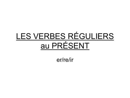 LES VERBES RÉGULIERS au PRÉSENT er/re/ir. Les verbes en -er DANSER (to dance)=INFINITIVE (verb that is NOT conjugated) Je danse Tu danses Il/elle danse.