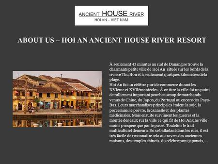 ANCIENT HOUSE RIVER HOI AN – VIET NAM ABOUT US – HOI AN ANCIENT HOUSE RIVER RESORT À seulement 45 minutes au sud de Danang se trouve la charmante petite.