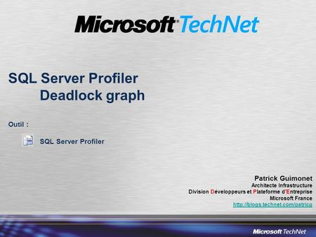 SQL Server Profiler Deadlock graph Outil : SQL Server Profiler Patrick Guimonet Architecte Infrastructure Division Développeurs et Plateforme dEntreprise.
