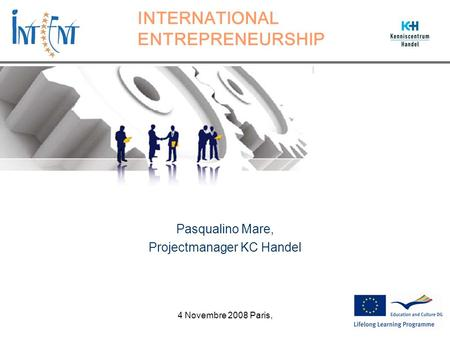 INTERNATIONAL ENTREPRENEURSHIP Pasqualino Mare, Projectmanager KC Handel 4 Novembre 2008 Paris,
