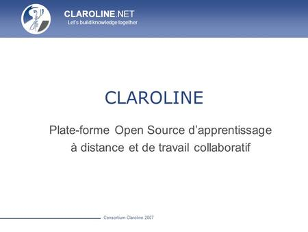 CLAROLINE.NET Lets build knowledge together Consortium Claroline 2007 CLAROLINE Plate-forme Open Source dapprentissage à distance et de travail collaboratif.