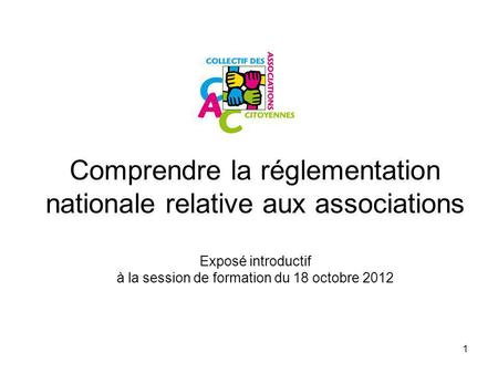 1 Comprendre la réglementation nationale relative aux associations Exposé introductif à la session de formation du 18 octobre 2012.